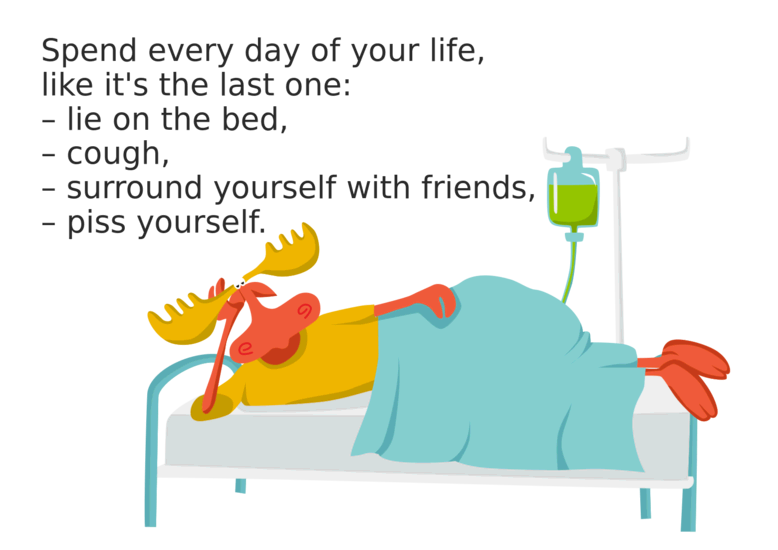 Spend every day of your life as if it were your last: lie on your bed, cough, and surround yourself with friends. Deer in the bed.